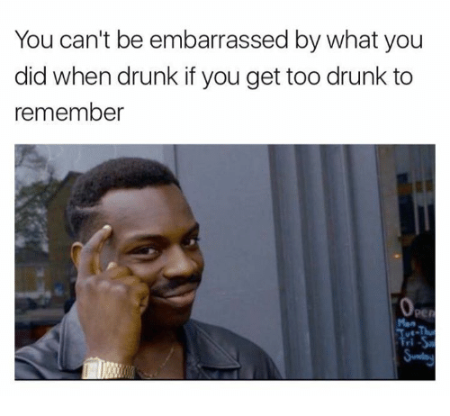 too drunk to remember: You can't be embarrassed by what you  did when drunk if you get too drunk to  remember  0p  per  Man