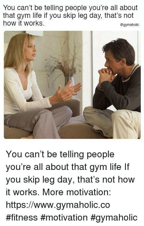 Gym, Life, and Leg Day: You can't be telling people you're all about  that gym life if you skip leg day, that's not  how it works  @gymaholic You can't be telling people you're all about that gym life  If you skip leg day, that's not how it works.  More motivation: https://www.gymaholic.co  #fitness #motivation #gymaholic