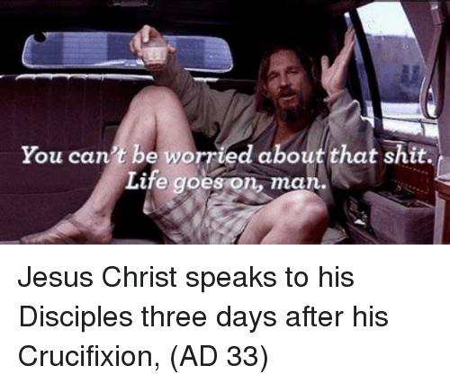 life goes on: You can't be worried about that shit.  Life goes on, man. Jesus Christ speaks to his Disciples three days after his Crucifixion, (AD 33)