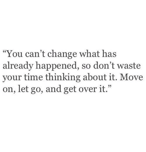 "Time, Change, and Move: ""You can't change what has  already happened, so don't waste  your time thinking about it. Move  on, let go, and get over it.""  e 22"