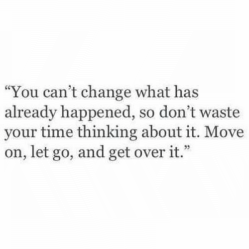 Time, Change, and Move: You can't change what has  already happened, so don't waste  your time thinking about it. Move  on, let go, and get over it.""