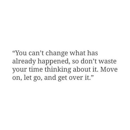 """Time, Change, and Move: """"You can't change what has  already happened, so don't waste  your time thinking about it. Move  on, let go, and get overit."""""""