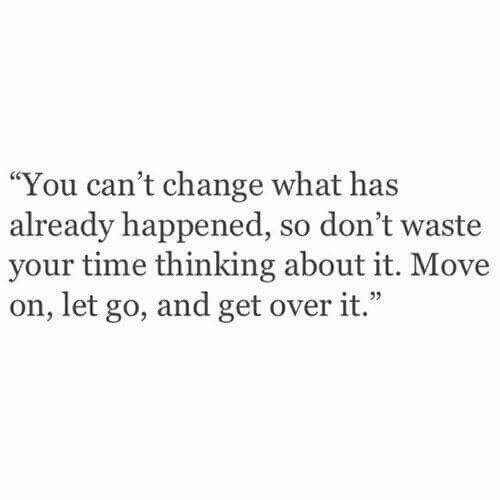 """move on: """"You can't change what has  already happened, so don't waste  your time thinking about it. Move  on, let go, and get over it."""""""