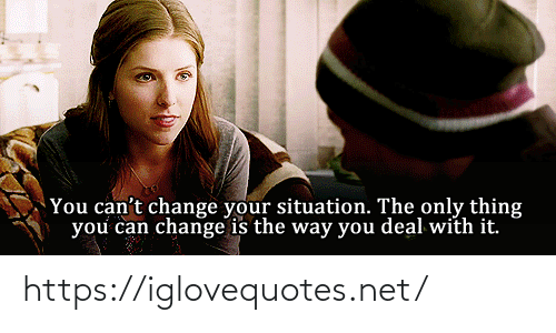 Only Thing: You can't change your situation. The only thing  you can change is the way you deal with it. https://iglovequotes.net/