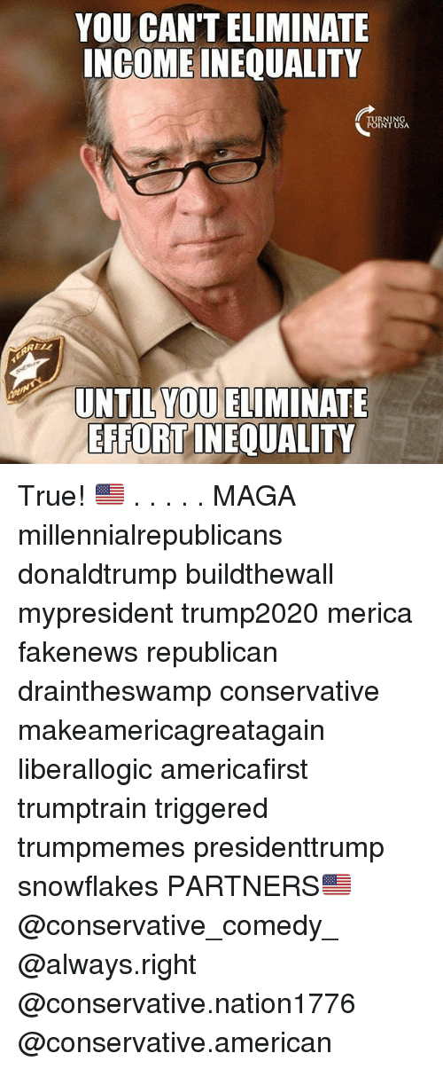 Magas: YOU CAN'T ELIMINATE  INGOME INEQUALITY  TURNIN  POINT USA  RELL  UNTIL YOU ELIMINATE  EFFORT INEQUALITY True! 🇺🇸 . . . . . MAGA millennialrepublicans donaldtrump buildthewall mypresident trump2020 merica fakenews republican draintheswamp conservative makeamericagreatagain liberallogic americafirst trumptrain triggered trumpmemes presidenttrump snowflakes PARTNERS🇺🇸 @conservative_comedy_ @always.right @conservative.nation1776 @conservative.american
