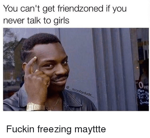 Friendzoning: You can't get friendzoned if you  never talk to girls  oobydude Fuckin freezing mayttte