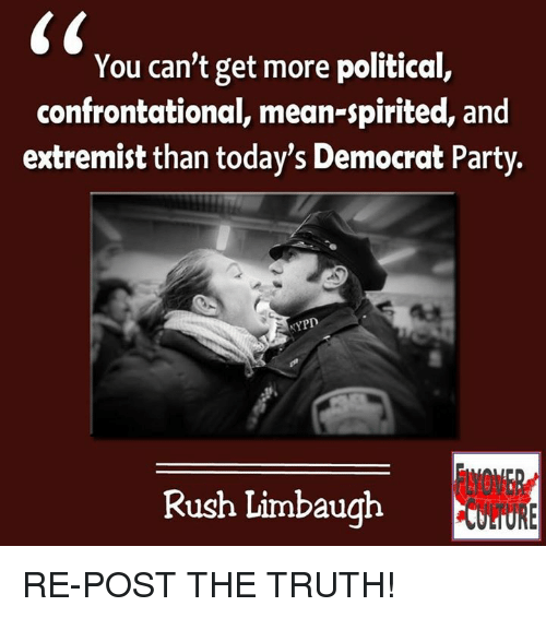 Rush Limbaugh: You can't get more political,  confrontational, mean-spirited, and  extremist than today's Democrat Party.  NYPD  Rush Limbaugh RE-POST THE TRUTH!