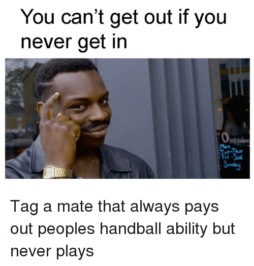 handball: You can't get out if you  never get in  Openin Tag a mate that always pays out peoples handball ability but never plays
