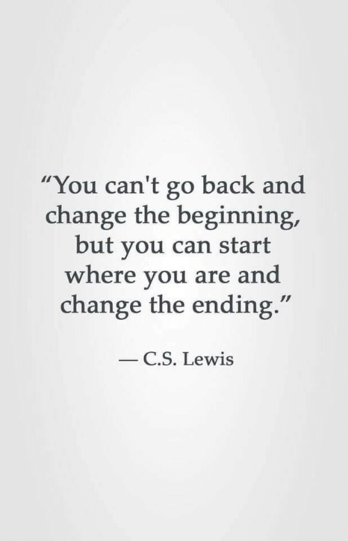"""C. S. Lewis, Change, and Back: """"You can't go back and  change the beginning,  but you can start  where you are and  change the ending.""""  C.S. Lewis"""