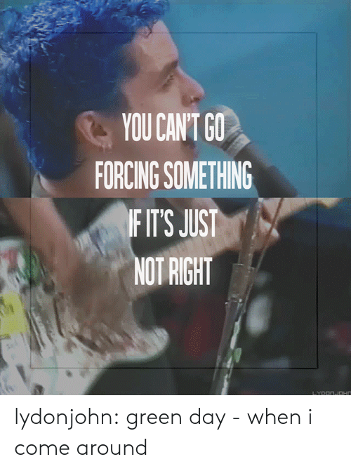 Tumblr, Blog, and Http: YOU CANT GO  FORCING SOMETHING  FIT'S JUST  NOT RIGHT lydonjohn: green day - when i come around