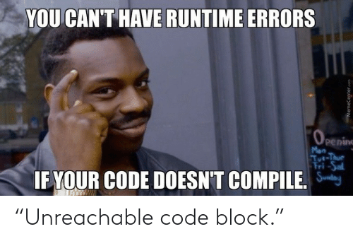 "sal: YOU CAN'T HAVE RUNTIME ERRORS  OPening  Mon  Tut-Thue  Fri-Sal  IF YOUR CODE DOESN'T COMPILE.  MemeCenter.com ""Unreachable code block."""