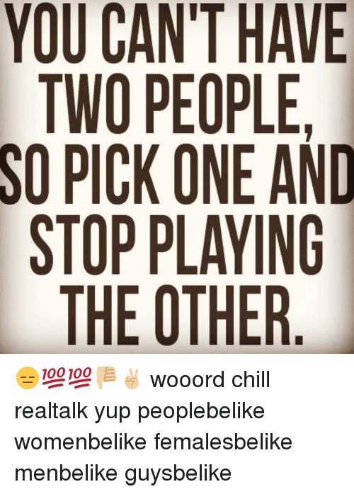 apk: YOU CANT HAVE  TWO PEOPLE.  SO PICK ONE AND  STOP PLAYING  AEA N R  TON A  EOLT  APK  P0  COCPE  UWI. 0 H  Y OS  OTOS 😑💯💯👎🏼✌🏼 wooord chill realtalk yup peoplebelike womenbelike femalesbelike menbelike guysbelike