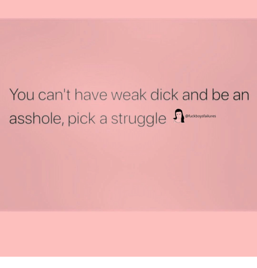 Struggle, Dick, and Girl Memes: You can't have weak dick and be an  asshole, pick a struggle  @fuckboysfailures