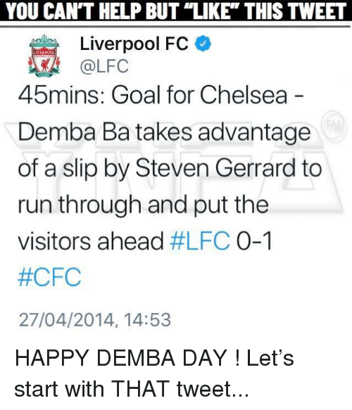 """Chelsea, Memes, and Run: YOU  CAN'T  HELP  BUT  """"LIKE""""  THIS  TWEET  Liverpool FC  @LFC  45  mins: Goal for Chelsea  Demba Ba takes advantage  of a slip by Steven Gerrard to  run through and put the  visitors ahead #LFC 0-1  #CFC  27/04/2014, 14:53 HAPPY DEMBA DAY ! Let's start with THAT tweet..."""