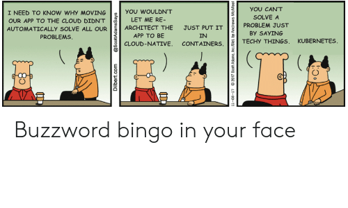 in-your-face: YOU CAN'T  I NEED TO KNOW WHY MOVING  YOU WOULDN'T  SOLVE A  LET ME RE-  OUR APP TO THE CLOUD DIDN'T  PROBLEM JUST  ARCHITECT THE  JUST PUT IT  AUTOMATICALLY SOLVE ALL OUR  By SAYING  PROBLEMS  APP TO BE  IN  TECHY THINGS, KUBERNETES  CLOUD-NATIVE. CONTAINERS  Dilbert.com  @ScottAdamsSays  11-08-17  2017 Scott Adams, Inc/Dist. by Andrews  McMeel Buzzword bingo in your face