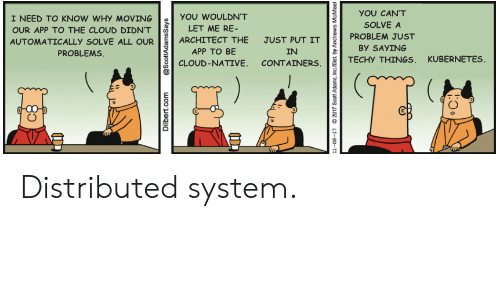 Adams: YOU CAN'T  I NEED TO KNOW WHY MOVING  YOU WOULDN'T  SOLVE A  LET ME RE-  OUR APP TO THE CLOUD DIDN'T  PROBLEM JUST  ARCHITECT THE  JUST PUT IT  AUTOMATICALLY SOLVE ALL OUR  By SAYING  PROBLEMS  APP TO BE  IN  TECHY THINGS, KUBERNETES  CLOUD-NATIVE. CONTAINERS  Dilbert.com  @ScottAdamsSays  11-08-17  2017 Scott Adams, Inc/Dist. by Andrews  McMeel Distributed system.