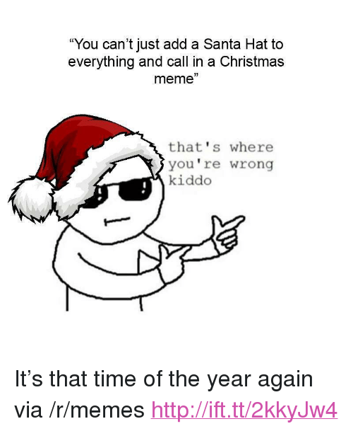 "Christmas, Meme, and Memes: ""You can't just add a Santa Hat to  everything and call in a Christmas  meme""  3)  that's where  you're wrong  kiddo <p>It's that time of the year again via /r/memes <a href=""http://ift.tt/2kkyJw4"">http://ift.tt/2kkyJw4</a></p>"