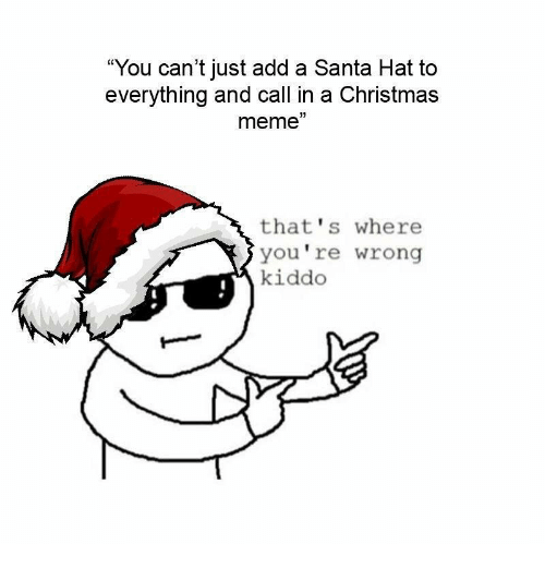 """christmas meme: """"You can't just add a Santa Hat to  everything and call in a Christmas  meme""""  that's where  you're wrong  kiddo"""