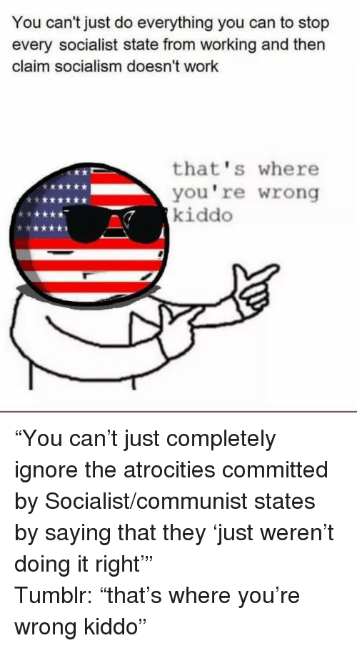 Atrocities: You can't just do everything you can to stop  every socialist state from working and then  claim socialism doesn't work  that's where  you're wrong  kiddo <p>&ldquo;You can&rsquo;t just completely ignore the atrocities committed by Socialist/communist states by saying that they &lsquo;just weren&rsquo;t doing it right&rsquo;&rdquo;</p><p>Tumblr: &ldquo;that&rsquo;s where you&rsquo;re wrong kiddo&rdquo;</p>