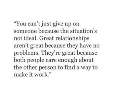"""no problems: You can't just give up on  someone because the situation's  not ideal. Great relationships  aren't great because they have no  problems. They're great because  both people care enough about  the other person to find a way to  make it work."""""""