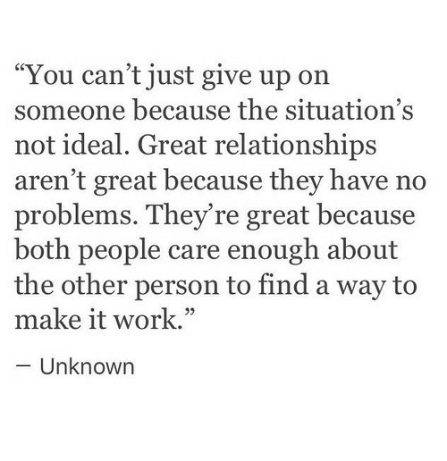 """no problems: """"You can't just give up on  someone because the situation's  not ideal. Great relationships  aren't great because they have no  problems. They're great because  both people care enough about  the other person to find a way to  make it work.""""  - Unknown  05"""