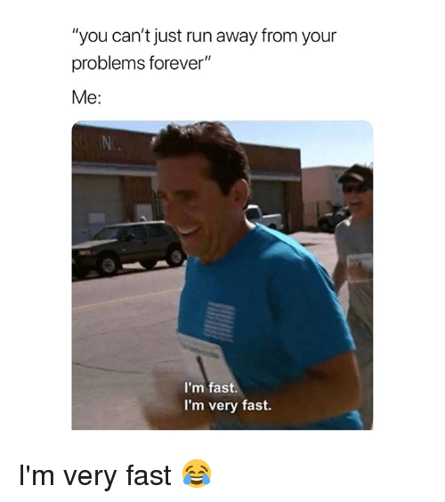 """Run, Forever, and Fast: """"you can't just run away from your  problems forever""""  Me:  N.  I'm fast  I'm very fast. I'm very fast 😂"""