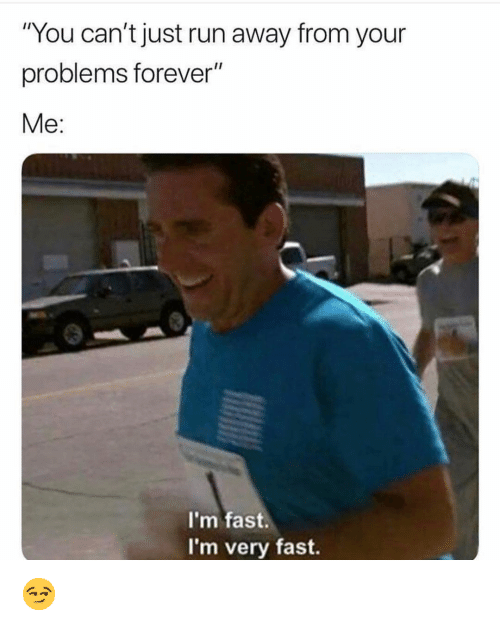 "Funny, Run, and Forever: ""You can't just run away from your  problems forever""  Me:  I'm fast.  I'm very fast. 😏"