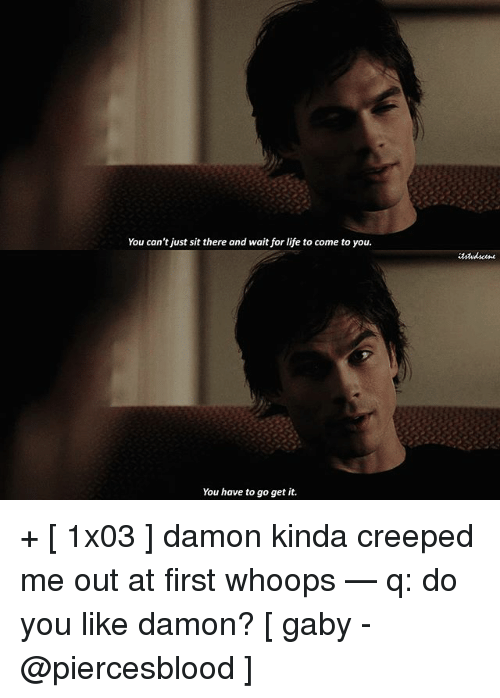 Gaby: You can't just sit there and wait for life to come to you.  You have to go get it. + [ 1x03 ] damon kinda creeped me out at first whoops — q: do you like damon? [ gaby - @piercesblood ]