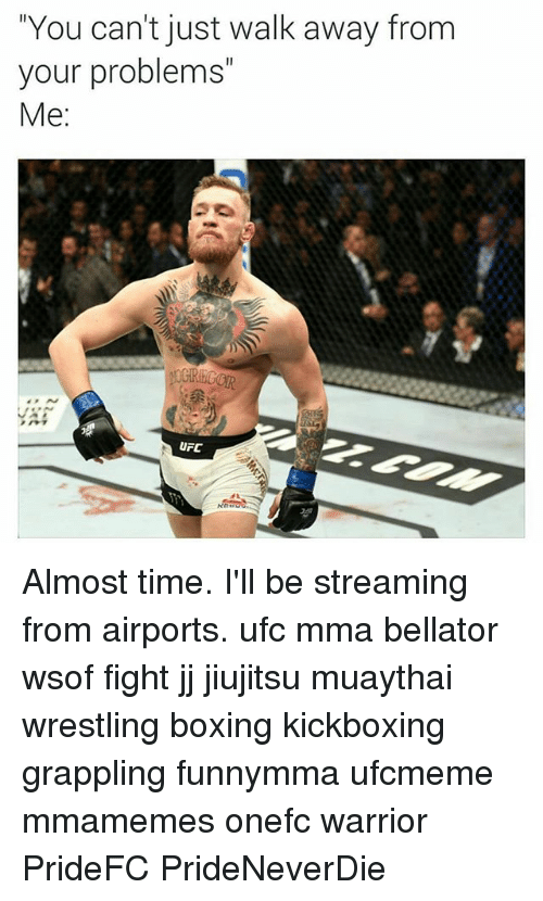 """Just Walk Away: """"You can't just walk away from  your problems""""  Me:  UFC Almost time. I'll be streaming from airports. ufc mma bellator wsof fight jj jiujitsu muaythai wrestling boxing kickboxing grappling funnymma ufcmeme mmamemes onefc warrior PrideFC PrideNeverDie"""