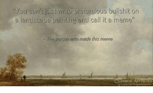 pretentious: You can't just write pretentious bullshit on  a landscape painting and call it a meme  The person who rmade this merne  SSICAL RT EMES  facebook.com/elassicalartimemes
