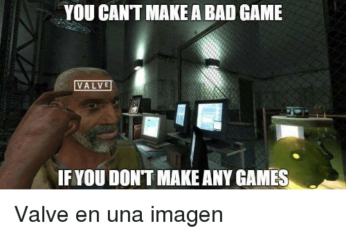 any games: YOU CANT MAKE A BAD GAME  VALVE  IF YOU DONT MAKE ANY GAMES <p>Valve en una imagen</p>