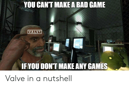 any games: YOU CANT MAKE A BAD GAME  VALVE  IF YOU DONT MAKE ANY GAMES Valve in a nutshell