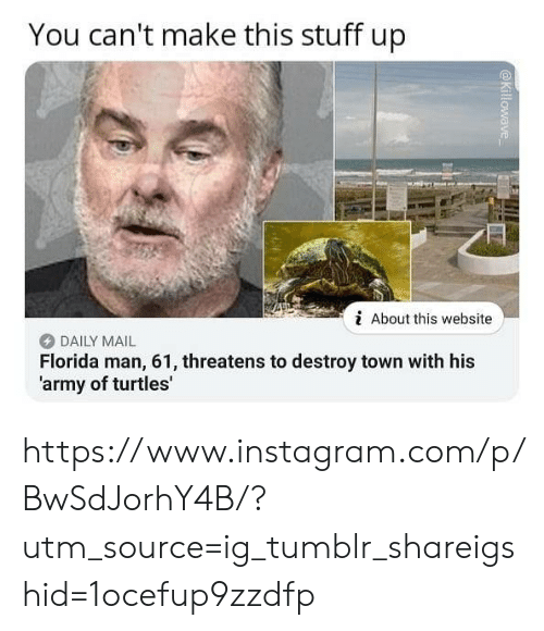 Daily Mail: You can't make this stuff up  i About this website  DAILY MAIL  Florida man, 61, threatens to destroy town with his  'army of turtles' https://www.instagram.com/p/BwSdJorhY4B/?utm_source=ig_tumblr_shareigshid=1ocefup9zzdfp