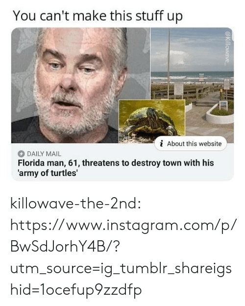 Florida Man, Instagram, and Tumblr: You can't make this stuff up  i About this website  DAILY MAIL  Florida man, 61, threatens to destroy town with his  'army of turtles' killowave-the-2nd:  https://www.instagram.com/p/BwSdJorhY4B/?utm_source=ig_tumblr_shareigshid=1ocefup9zzdfp