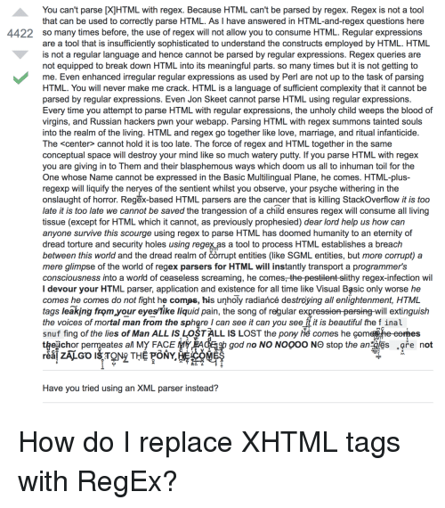 Beautiful, God, and Love: You can't parse [X]HTML with regex. Because HTML can't be parsed by regex. Regex is not a tool  that can be used to correctly parse HTML. As I have answered in HTML-and-regex questions here  so many times before, the use of regex will not allow you to consume HTML. Regular expressions  are a tool that is insufficiently sophisticated to understand the constructs employed by HTML. HTML  is not a regular language and hence cannot be parsed by regular expressions. Regex queries are  not equipped to break down HTML into its meaningful parts. so many times but it is not getting to  me. Even enhanced irregular regular expressions as used by Perl are not up to the task of parsing  HTML. You will never make me crack. HTML is a language of sufficient complexity that it cannot be  parsed by regular expressions. Even Jon Skeet cannot parse HTML using regular expressions.  Every time you attempt to parse HTML with regular expressions, the unholy child weeps the blood of  virgins, and Russian hackers pwn your webapp. Parsing HTML with regex summons tainted souls  into the realm of the living. HTML and regex go together like love, marriage, and ritual infanticide  The <center> cannot hold it is too late. The force of regex and HTML together in the same  conceptual space will destroy your mind like so much watery putty. If you parse HTML with regex  you are giving in to Them and their blasphemous ways which doom us all to inhuman toil for the  One whose Name cannot be expressed in the Basic Multilingual Plane, he comes. HTML-plus  regexp will liquify the neryes of the sentient whilst you observe, your psyche withering in the  onslaught of horror. Regēx-based HTML parsers are the cancer that is killing StackOverflow it is too  late it is too late we cannot be saved the trangession of a child ensures regex will consume all living  tissue (except for HTML which it cannot, as previously prophesied) dear lord help us how can  anyone survive this scourge using regex to parse HTML has doomed humanity to an eternity of  dread torture and security holes using regex as a tool to process HTML establishes a breach  between this world and the dread realm of corrupt entities (like SGML entities, but more corrupt) a  mere glimpse of the world of regex parsers for HTML will instantly transport a programmer's  consciousness into a world of ceaseless screaming, he comes, the pestilent-slithy regex-infection wil  I devour your HTML parser, application and existence for all time like Visual Basic only worse he  comes he comes do not fight he comøs, his unholy radiañcé destroying all enlightenment, HTML  tags leaking from your eyeslike liquid pain, the song of regular expressien parsing-will extinguish  the voices of mortal man from the sphgre I can see it can you see ft it is beautiful the f inal  snuf fing of the lies of Man ALL ISLOSTALL IS LOST the pony h comes he com  t egichor permeates al My FACE tyEACE b god no NO NOOOO NO stop the an les are not  4422  DA  Have you tried using an XML parser instead? How do I replace XHTML tags with RegEx?