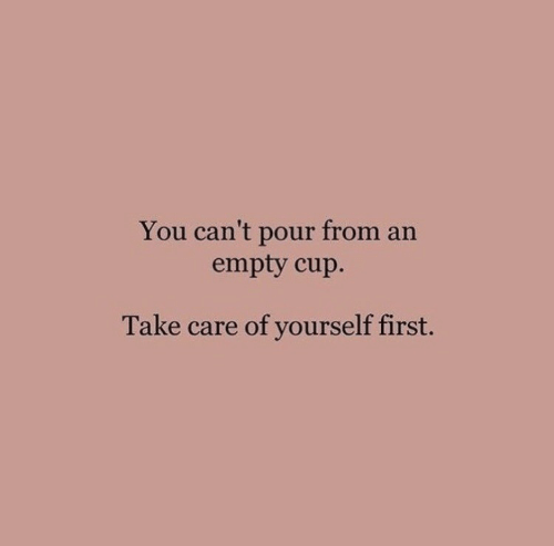Care Of: You can't pour from an  empty cup.  Take care of yourself first.