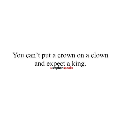 Memes, 🤖, and King: You can't put a crown on a clown  and expect a king.  @stephanspeaks