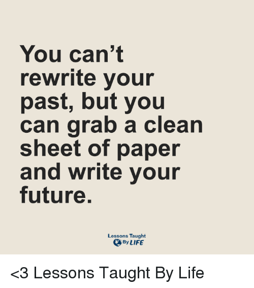 Lessoned: You can't  rewrite your  past, but you  can grab a clean  sheet of paper  and write your  future.  Lessons Taught  By LIFE <3 Lessons Taught By Life