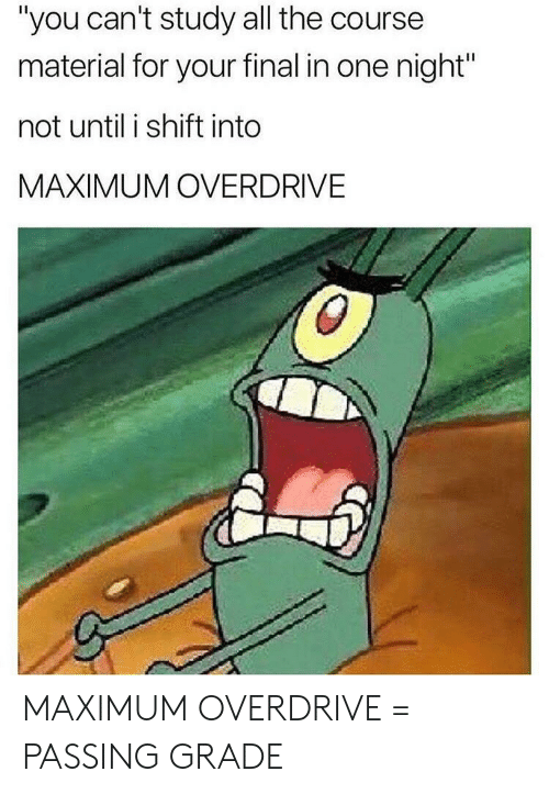 "All The, One, and All: ""you can't study all the course  material for your final in one night""  not until i shift into  MAXIMUM OVERDRIVE MAXIMUM OVERDRIVE = PASSING GRADE"