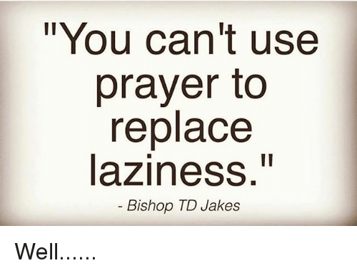 "Jakes: ""You can't use  prayer to  replace  laziness.""  Bishop TD Jakes Well......"