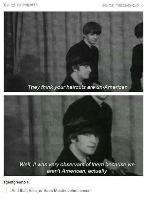 Americanness: You catladyat15  Source: macca is our  They think your haircuts are un-American  Well, it was very observant of them because we  aren't American, actually  agent green  And that, kids, is Sass Master John Lennon