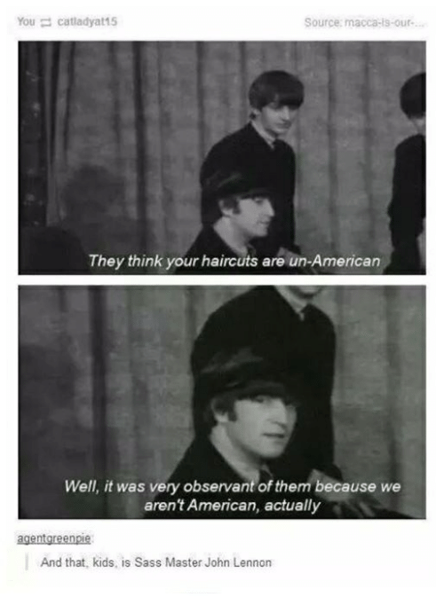 observant: You catladyat15  Source: macca-is-our-  They think your haircuts are un-American  Well, it was very observant of them because we  aren't American, actually  And that, kids, is Sass Master John Lennon