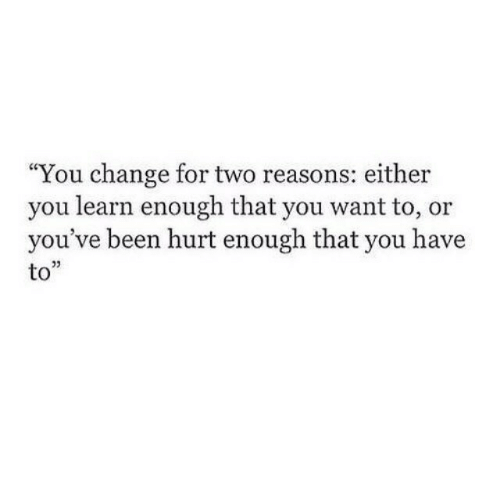 """Change, Been, and You: """"You change for two reasons: either  you learn enough that you want to, or  you've been hurt enough that you have  to""""  03"""