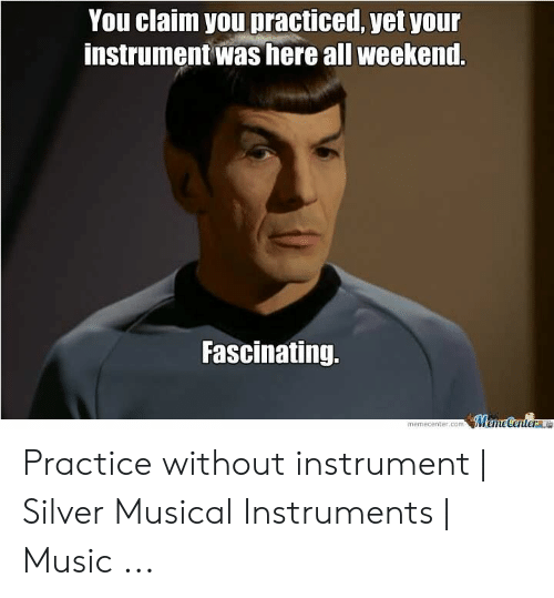 Band Practice Meme: You claim you practiced, yet youn  instrument was here all weekend.  Fascinating.  memecenter.com Memecenter Le Practice without instrument | Silver Musical Instruments | Music ...