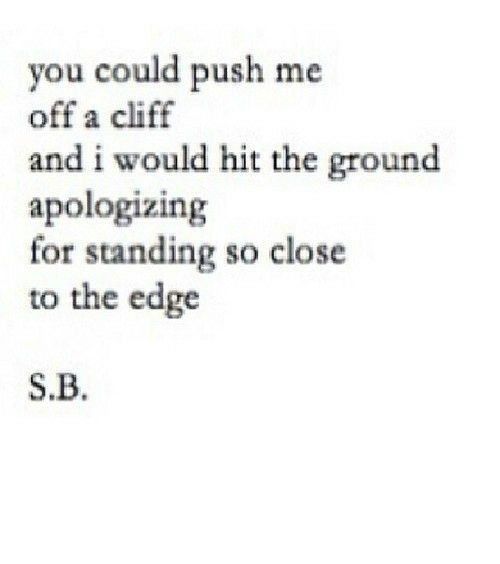 close: you could push me  off a cliff  and i would hit the ground  apologizing  for standing so close  to the edge  S.B. https://iglovequotes.net/
