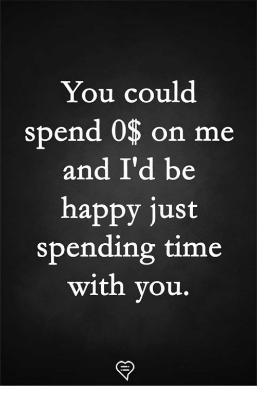 Memes, Happy, and Time: You could  spend 0$ on me  and I'd be  happy just  spending time  with you