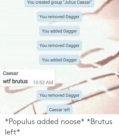 "Wtf, History, and Julius Caesar: You created group ""Julius Caesar""  You removed Dagger  You added Dagger  You removed Dagger  You added Dagger  Caesar  wtf brutus  10:52 AM  You removed Dagger  Caesar left *Populus added noose* *Brutus left*"