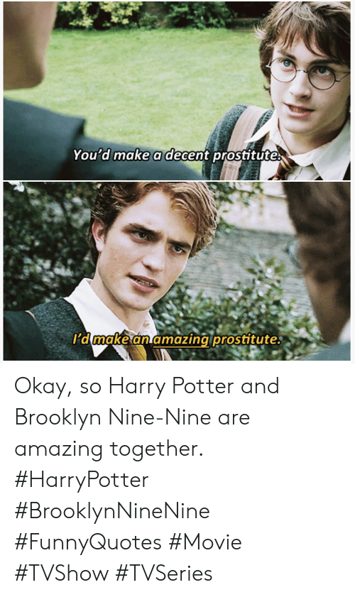 Harry Potter, Brooklyn, and Movie: You d make adecent prositute  I'd make an amazing pr  ostitute Okay, so Harry Potter and Brooklyn Nine-Nine are amazing together. #HarryPotter #BrooklynNineNine #FunnyQuotes #Movie #TVShow #TVSeries