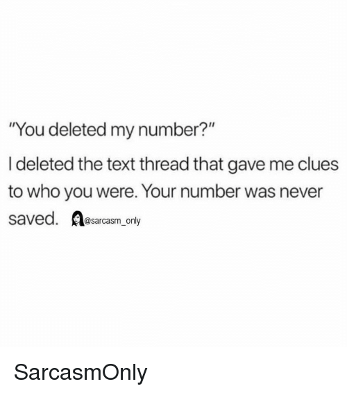 """Funny, Memes, and Text: """"You deleted my number?""""  I deleted the text thread that gave me clues  to who you were. Your number was never  saved. sarcasm only SarcasmOnly"""