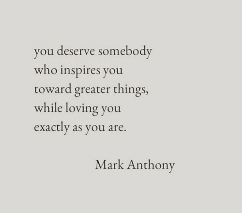 Who, Mark Anthony, and You: you deserve somebody  who inspires you  toward greater things,  while loving you  exactly as you are.  Mark Anthony